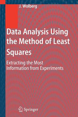 Data Analysis Using the Method of Least Squares: Extracting the Most Information from Experiments - Wolberg, John