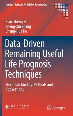 Data-Driven Remaining Useful Life Prognosis Techniques: Stochastic Models, Methods and Applications - Si, Xiao-Sheng, and Zhang, Zheng-Xin, and Hu, Chang-Hua