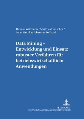 Data Mining: Entwicklung Und Einsatz Robuster Verfahren F?r Betriebswirtschaftliche Anwendungen - Wittmann, Thomas, and Hunscher, Matthias, and Kischka, Peter