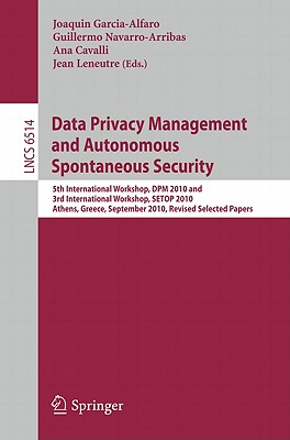 Data Privacy Management and Autonomous Spontaneous Security: 5th International Workshop, DPM 2010 and 3rd International Workshop, SETOP, Athens, Greece, September 23, 2010, Revised Selected Papers - Garcia-Alfaro, Joaquin (Editor), and Navarro-Arribas, Guillermo (Editor), and Cavalli, Ana Rosa (Editor)