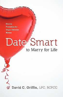 Date Smart to Marry for Life: Divorce Prevention for Single Christian Women - David C Griffin, Lpc Bcpcc
