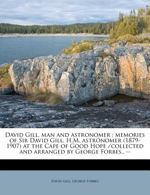 David Gill, Man and Astronomer: Memories of Sir David Gill, H.M. Astronomer (1879-1907) at the Cape of Good Hope /Collected and Arranged by George Forbes.. -- - Gill, David, and Forbes, George