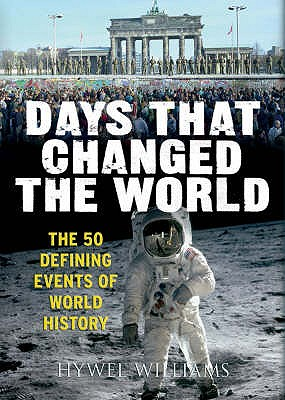 Days That Changed the World: The Moments That Shaped History - Williams, Hywel
