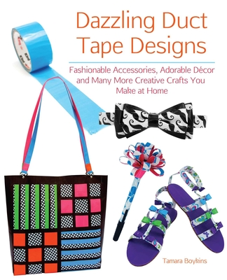 Dazzling Duct Tape Designs: Fashionable Accessories, Adorable Decor, and Many More Creative Crafts You Make at Home - Boykins, Tamara