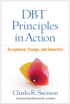 Dbt Principles in Action: Acceptance, Change, and Dialectics - Swenson, Charles R, MD, and Linehan, Marsha M, PhD, Abpp (Foreword by)