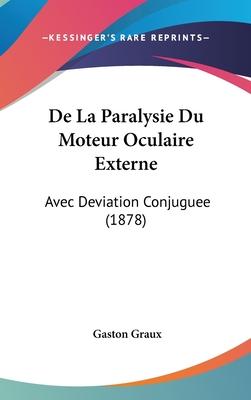 de La Paralysie Du Moteur Oculaire Externe: Avec Deviation Conjuguee (1878) - Graux, Gaston