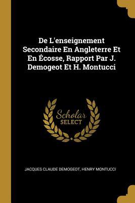de l'Enseignement Secondaire En Angleterre Et En ?cosse, Rapport Par J. Demogeot Et H. Montucci - Demogeot, Jacques Claude, and Montucci, Henry
