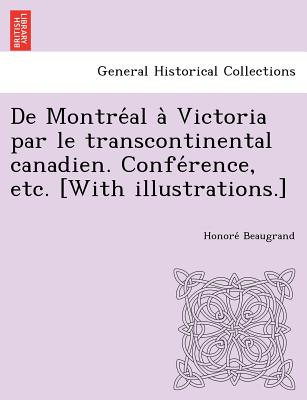 de Montre Al a Victoria Par Le Transcontinental Canadien. Confe Rence, Etc. [With Illustrations.] - Beaugrand, Honore