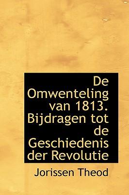 de Omwenteling Van 1813. Bijdragen Tot de Geschiedenis Der Revolutie - Theod, Jorissen