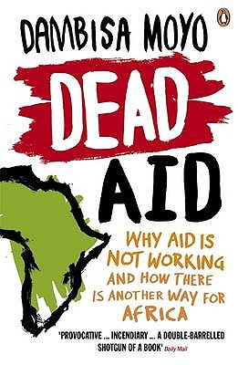 Dead Aid: Why Aid is Not Working and How There is Another Way for Africa - Moyo, Dambisa