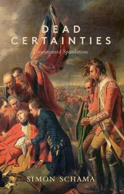 Dead Certainties: (Unwarranted Speculations) - Schama, Simon