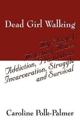 Dead Girl Walking: My Story of Molesting Abuse, Addiction, Prostitution, Incarceration, Struggle and Survival - Polk Palmer, Caroline