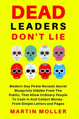Dead Leaders Don't Lie: Modern-Day Pirates Reveal Secret Blueprints Hidden From The Public That Allow Ordinary People To Cash In And Collect Money - From Simple Letters and Pages - Hopkins, Claude, and Barton, Bruce, and Addison Parker, Charles