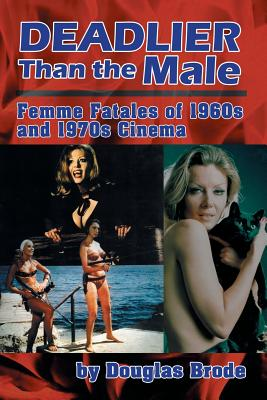 Deadlier Than the Male: Femme Fatales in 1960s and 1970s Cinema - Brode, Douglas