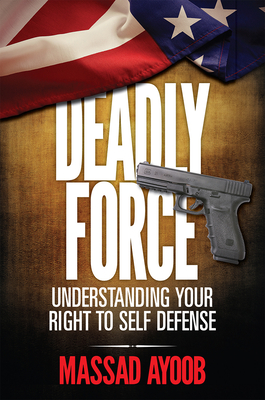 Deadly Force - Understanding Your Right to Self Defense - Ayoob, Massad