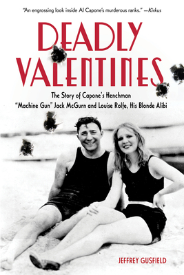 "Deadly Valentines: The Story of Capone's Henchman ""Machine Gun"" Jack McGurn and Louise Rolfe, His Blonde Alibi - Gusfield, Jeffrey"