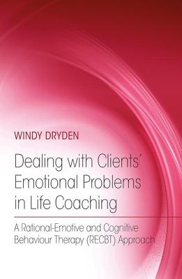 Dealing with Clients' Emotional Problems in Life Coaching: A Rational-Emotive and Cognitive Behaviour Therapy (Recbt) Approach - Dryden, Windy