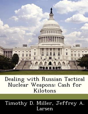 Dealing with Russian Tactical Nuclear Weapons: Cash for Kilotons - Miller, Timothy D, and Larsen, Jeffrey A