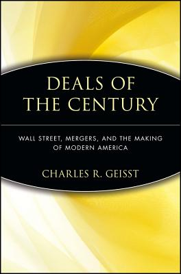 Deals of the Century: Wall Street, Mergers, and the Making of Modern America - Geisst, Charles R, Professor