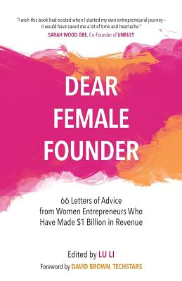 Dear Female Founder: 66 Letters of Advice from Women Entrepreneurs Who Have Made $1 Billion in Revenue - Li, Lu (Editor)