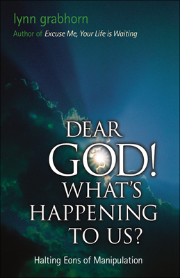 Dear God, What's Happening to Us?: Halting Eons of Manipulation - Grabhorn, Lynn, Ph.D.