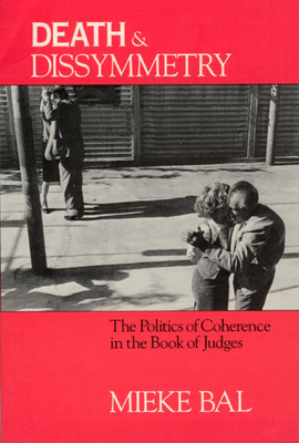 Death and Dissymmetry: The Politics of Coherence in the Book of Judges - Bal, Mieke