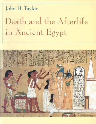 Death and the Afterlife in Ancient Egypt - Taylor, John H