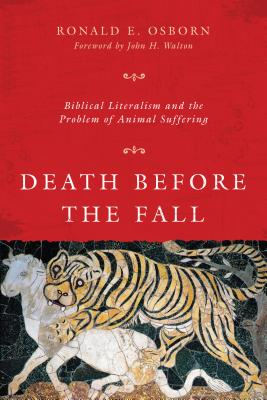 Death Before the Fall: Biblical Literalism and the Problem of Animal Suffering - Osborn, Ronald E, and Walton, John H, Dr., Ph.D. (Foreword by)