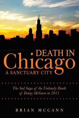 Death in Chicago A Sanctuary City: The Sad Saga of the Untimely Death of Denny McGurn in 2011 - McCann, Brian