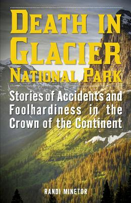 Death in Glacier National Park: Stories of Accidents and Foolhardiness in the Crown of the Continent - Minetor, Randi