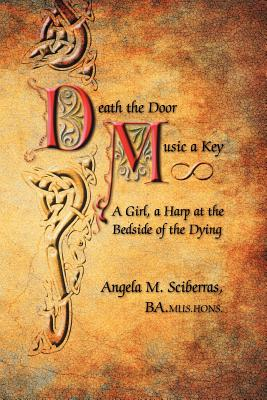 Death the Door, Music a Key: A Girl, a Harp at the Bedside of the Dying - Sciberras, Ba Mus Hons Angela M