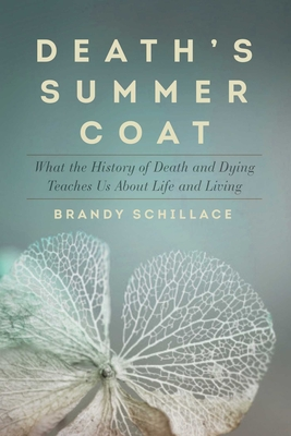 Death's Summer Coat: What the History of Death and Dying Teaches Us about Life and Living - Schillace, Brandy