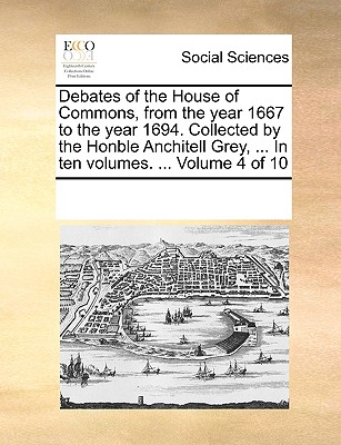 Debates of the House of Commons, from the Year 1667 to the Year 1694. Collected by the Honble Anchitell Grey, ... in Ten Volumes. ... Volume 6 of 10 - Multiple Contributors