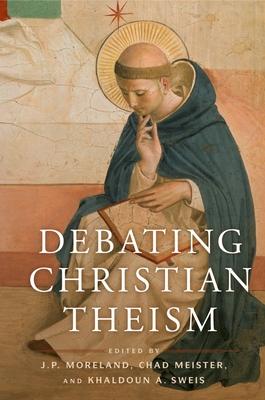 Debating Christian Theism - Moreland, J P (Editor), and Meister, Chad V (Editor), and Sweis, Khaldoun A (Editor)