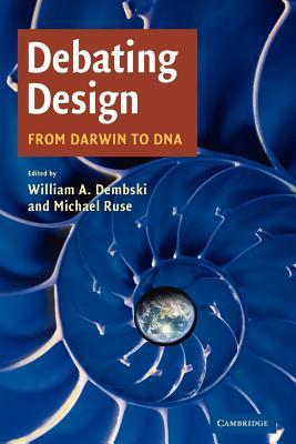 Debating Design: From Darwin to DNA - Dembski, William A (Editor)