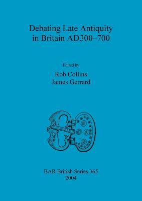 Debating Late Antiquity in Britain AD300-700 - Collins, Rob (Editor), and Gerrard, James (Editor)