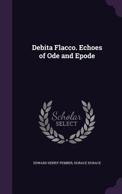 Debita Flacco. Echoes of Ode and Epode - Pember, Edward Henry, and Horace, Horace