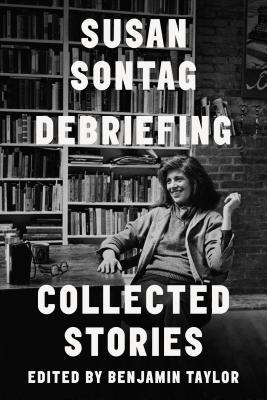 Debriefing: Collected Stories - Sontag, Susan, and Taylor, Benjamin (Editor)