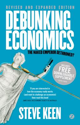 Debunking Economics: The Naked Emperor Dethroned? - Keen, Steve