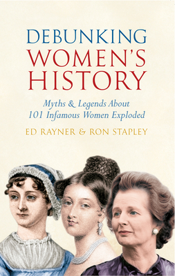 Debunking Women's History: Myths & Legends About 101 Infamous Women Exploded - Rayner, Ed, and Stapley, Ron