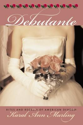 Debutante: Rites and Regalia of American Debdom - Marling, Karal Ann