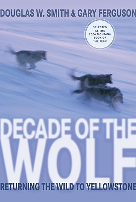 Decade of the Wolf: Returning the Wild to Yellowstone - Smith, Douglas W, and Ferguson, Gary