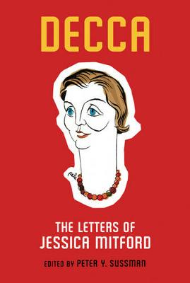 Decca: The Letters of Jessica Mitford - Mitford, Jessica, and Sussman, Peter Y. (Volume editor)