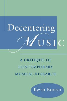 Decentering Music: A Critique of Contemporary Musical Research - Korsyn, Kevin