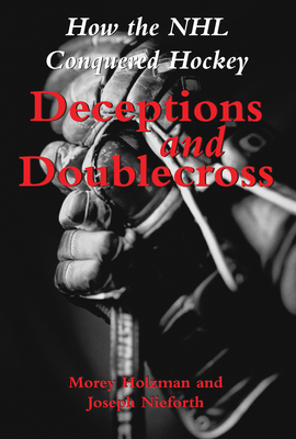 Deceptions and Doublecross: How the NHL Conquered Hockey - Holzman, Morey
