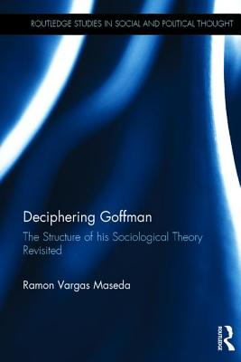 Deciphering Goffman: The Structure of His Sociological Theory Revisited - Maseda, Ramon Vargas