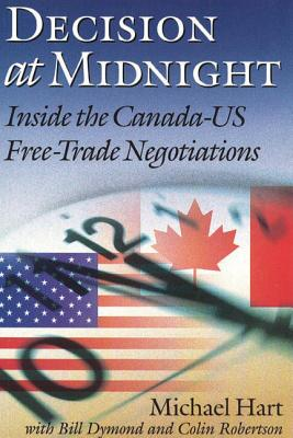 Decision at Midnight: Inside the Canada-Us Free-Trade Negotiations - Hart, Michael, Ph.D., and Dymond, Bill, and Robertson, Colin