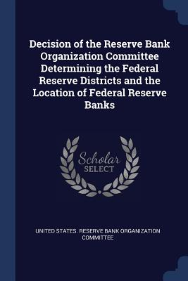 Decision of the Reserve Bank Organization Committee Determining the Federal Reserve Districts and the Location of Federal Reserve Banks - United States Reserve Bank Organization (Creator)