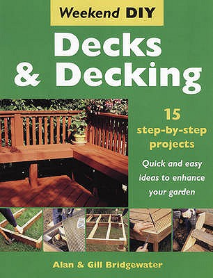 Decks and Decking: 15 Step-by-step Projects - Quick and Easy Ideas to Enhance Your Garden - Bridgewater, Alan, and Bridgewater, Gill