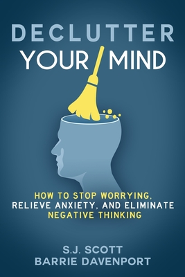 Declutter Your Mind: How to Stop Worrying, Relieve Anxiety, and Eliminate Negative Thinking - Scott, S J, and Davenport, Barrie